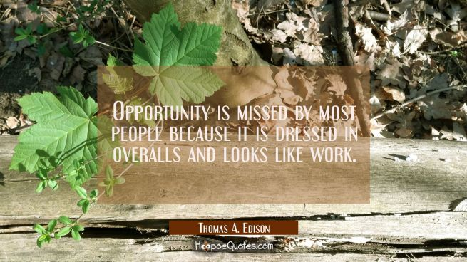 Opportunity is missed by most people because it is dressed in overalls and looks like work.