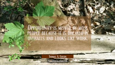 Opportunity is missed by most people because it is dressed in overalls and looks like work. Thomas A. Edison Quotes