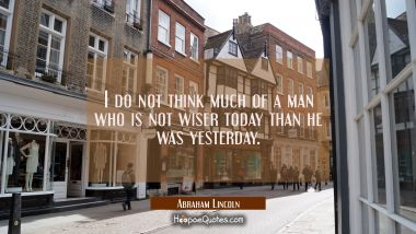 I do not think much of a man who is not wiser today than he was yesterday. Abraham Lincoln Quotes