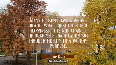 Many persons have a wrong idea of what constitutes true happiness. It is not attained through self-