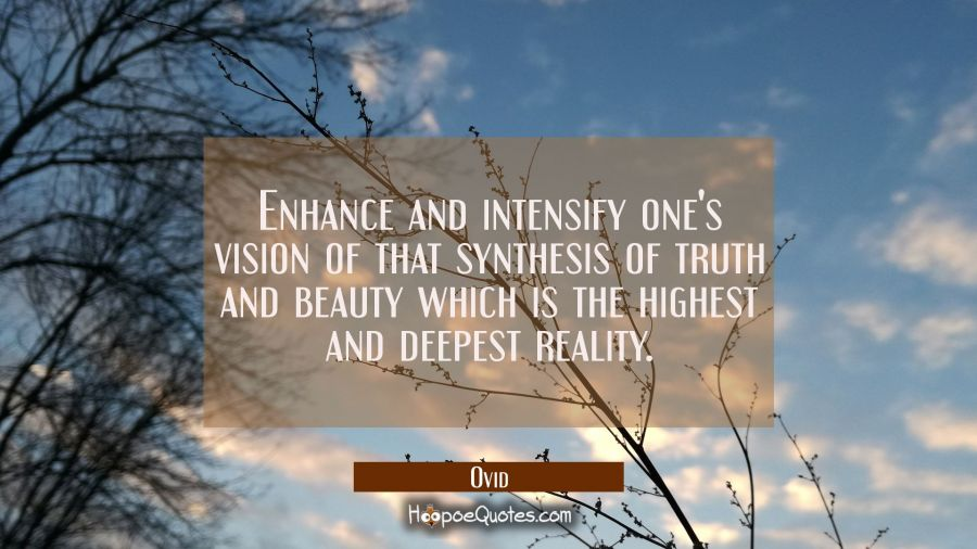 Enhance and intensify one's vision of that synthesis of truth and beauty which is the highest and d Ovid Quotes