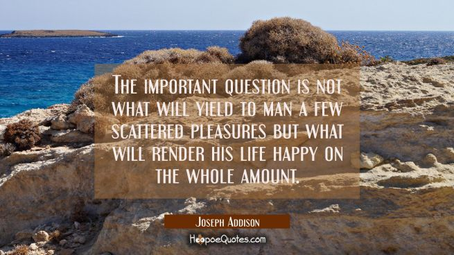The important question is not what will yield to man a few scattered pleasures but what will render
