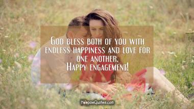 God bless both of you with endless happiness and love for one another. Happy engagement! Engagement Quotes