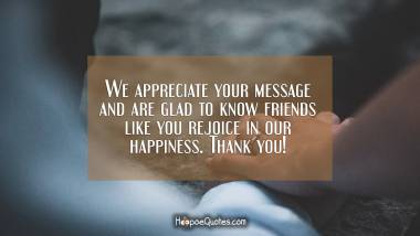 We appreciate your message and are glad to know friends like you rejoice in our happiness. Thank you!