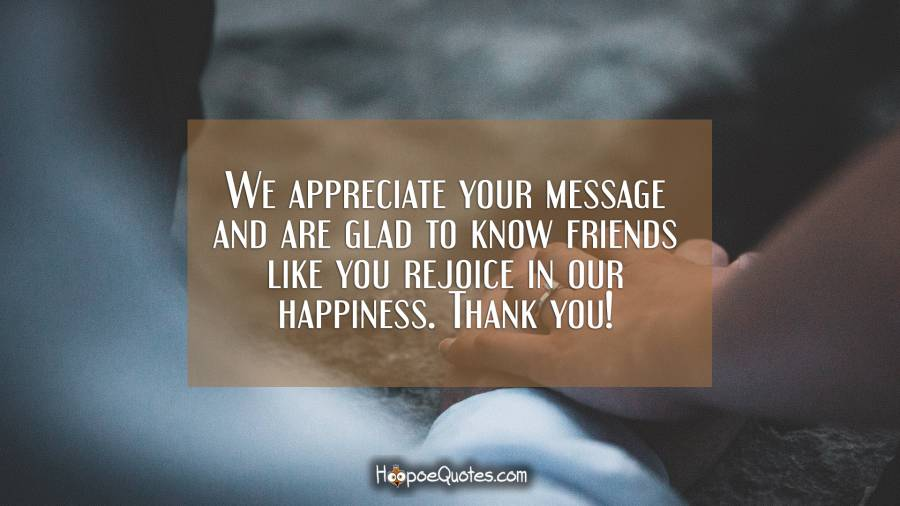 We appreciate your message and are glad to know friends like you rejoice in our happiness. Thank you! Engagement Quotes