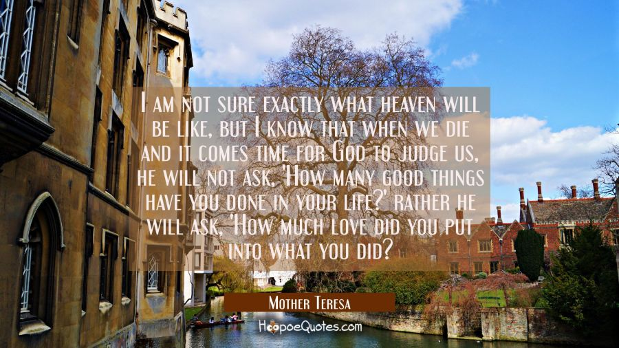 Love Quote of the Day - I am not sure exactly what heaven will be like, but I know that when we die and it comes time for God to judge us, he will not ask, 'How many good things have you done in your life?' rather he will ask, 'How much love did you put into what you did? - Mother Teresa