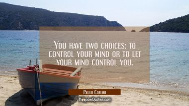 You have two choices: to control your mind or to let your mind control you. Paulo Coelho Quotes
