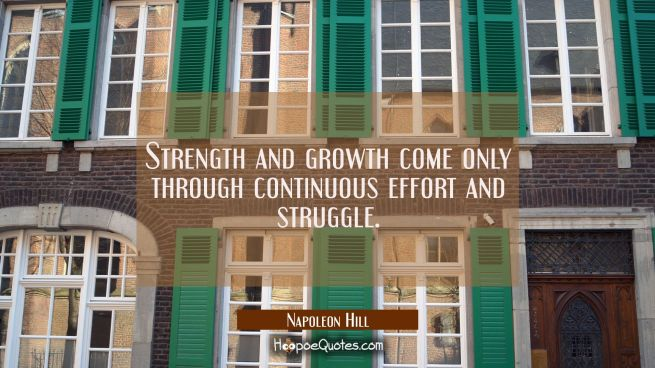 Strength and growth come only through continuous effort and struggle.