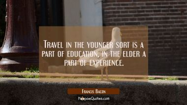 Travel in the younger sort is a part of education, in the elder a part of experience.