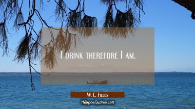 I drink therefore I am.