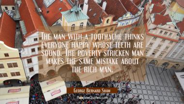 The man with a toothache thinks everyone happy whose teeth are sound. The poverty-stricken man make