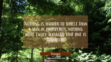 Nothing is harder to direct than a man in prosperity, nothing more easily managed that one is adver