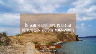 In war resolution, in defeat defiance, in victory magnanimity