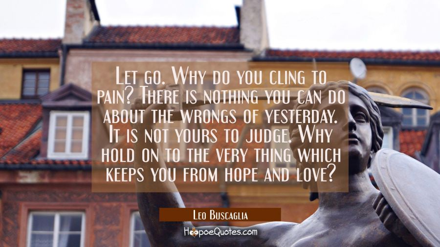 Let go. Why do you cling to pain? There is nothing you can do about the wrongs of yesterday. It is not yours to judge. Why hold on to the very thing which keeps you from hope and love? Leo Buscaglia Quotes