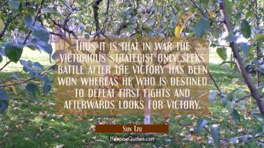 Thus it is that in war the victorious strategist only seeks battle after the victory has been won w