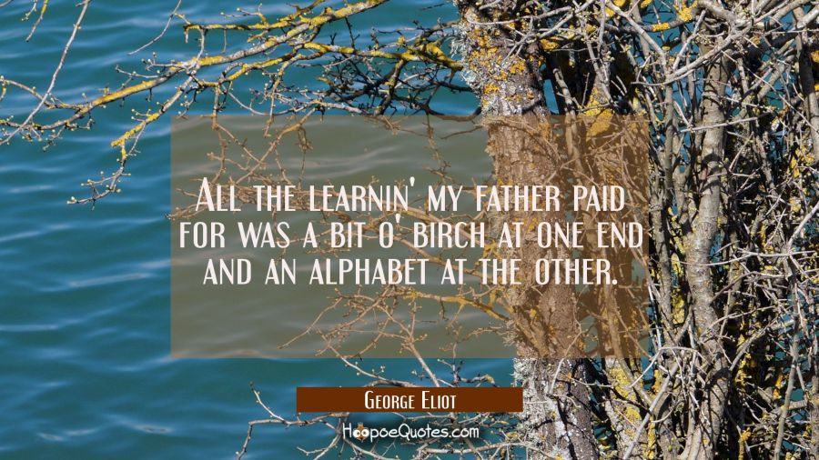 All the learnin' my father paid for was a bit o' birch at one end and an alphabet at the other. George Eliot Quotes