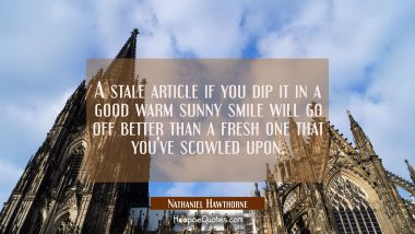 A stale article if you dip it in a good warm sunny smile will go off better than a fresh one that y