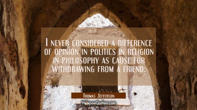 I never considered a difference of opinion in politics in religion in philosophy as cause for withd