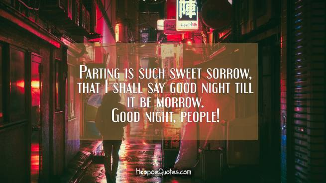 Parting is such sweet sorrow, that I shall say good night till it be morrow. Good night, people!