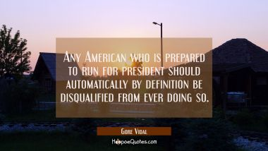 Any American who is prepared to run for president should automatically by definition be disqualifie Gore Vidal Quotes