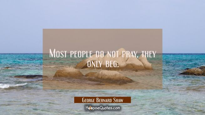Most people do not pray, they only beg.