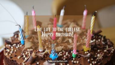 Live life to the fullest. Happy birthday! Quotes