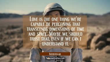 Love is the one thing we're capable of perceiving that transcends dimensions of time and space. Maybe we should trust that, even if we can't understand it. Quotes