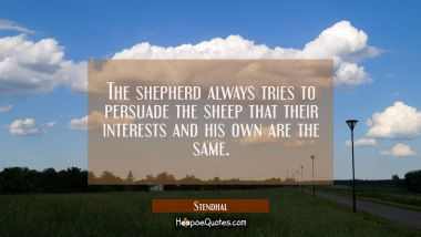 The shepherd always tries to persuade the sheep that their interests and his own are the same.