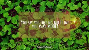 You say you love me, but I love you WAY MORE! I Love You Quotes