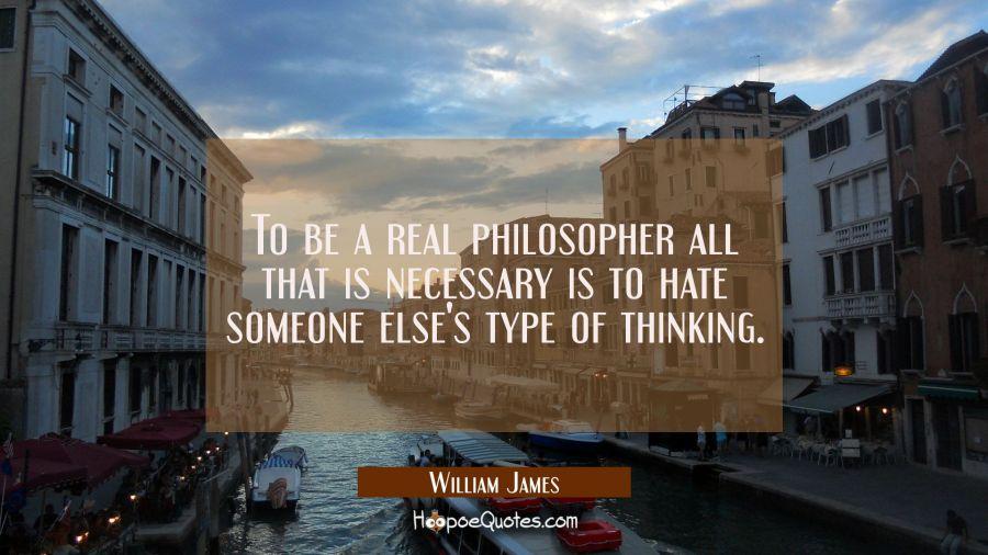 To be a real philosopher all that is necessary is to hate some one else's type of thinking. William James Quotes