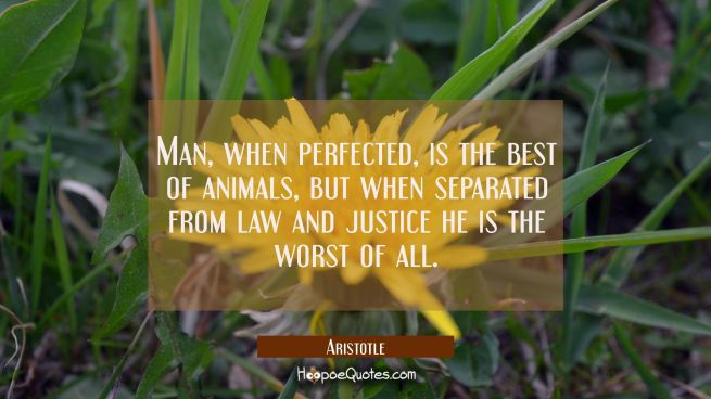 Man when perfected is the best of animals but when separated from law and justice he is the worst o