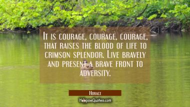It is courage courage courage that raises the blood of life to crimson splendor. Live bravely and p