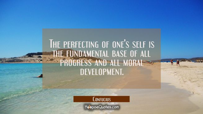 The perfecting of one's self is the fundamental base of all progress and all moral development.