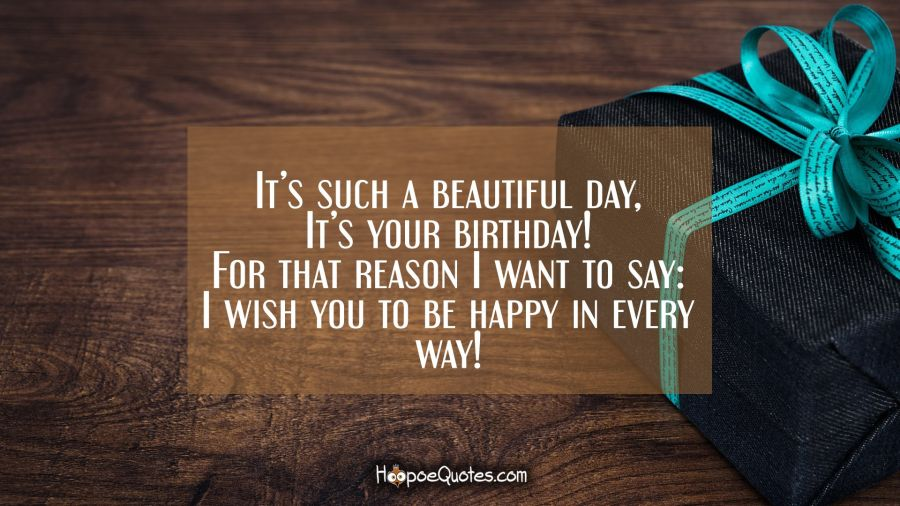 It's such a beautiful day, It's your birthday! For that reason I want to say: I wish you to be happy in every way! Birthday Quotes