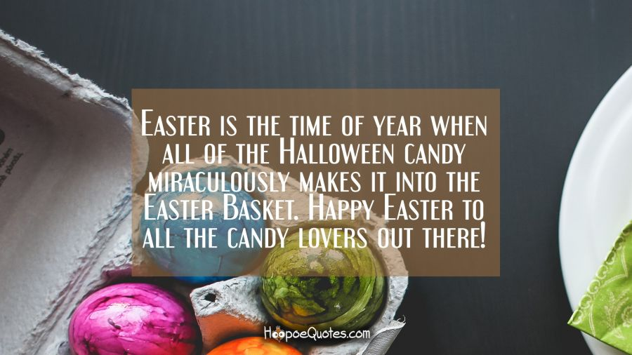 Easter is the time of year when all of the Halloween candy miraculously makes it into the Easter Basket. Happy Easter to all the candy lovers out there! Easter Quotes