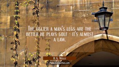 The uglier a man's legs are the better he plays golf - it's almost a law.