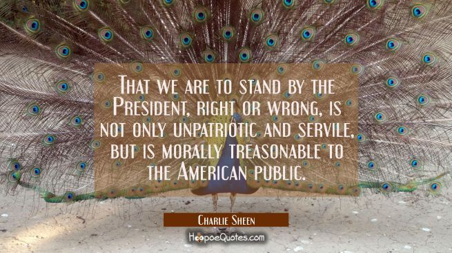 That we are to stand by the President right or wrong is not only unpatriotic and servile but is mor