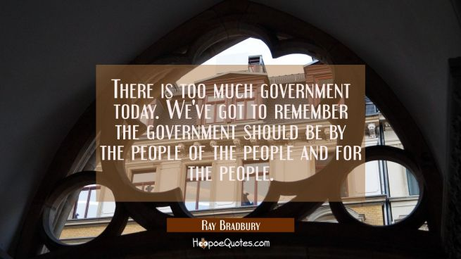 There is too much government today. We've got to remember the government should be by the people of