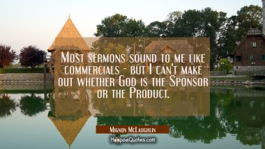 Most sermons sound to me like commercials - but I can't make out whether God is the Sponsor or the