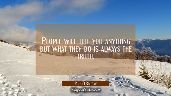 People will tell you anything but what they do is always the truth.