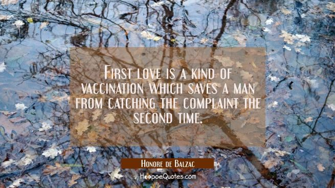 First love is a kind of vaccination which saves a man from catching the complaint the second time.