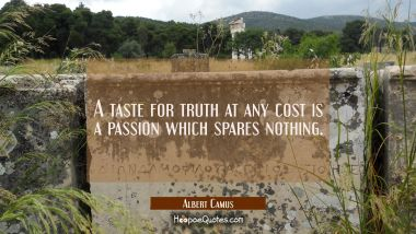 A taste for truth at any cost is a passion which spares nothing.