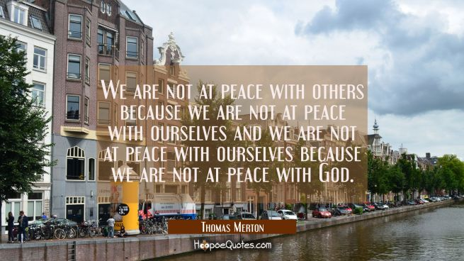 We are not at peace with others because we are not at peace with ourselves and we are not at peace