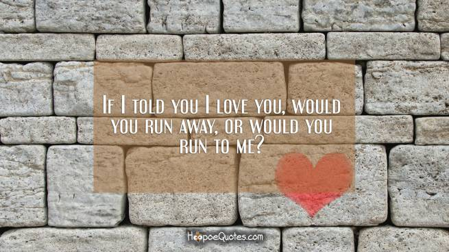 If I told you I love you, would you run away, or would you run to me?