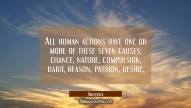 All human actions have one or more of these seven causes : chance nature compulsion habit reason pa Aristotle Quotes