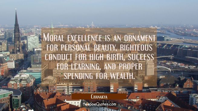 Moral excellence is an ornament for personal beauty, righteous conduct for high birth, success for