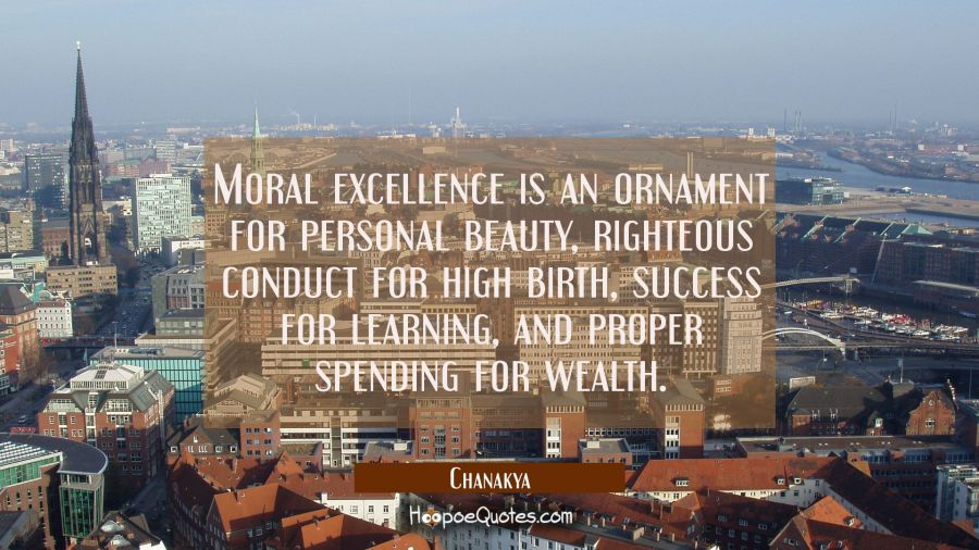 Moral excellence is an ornament for personal beauty, righteous conduct for high birth, success for Chanakya Quotes
