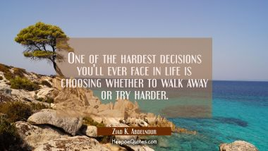 One of the hardest decisions you'll ever face in life is choosing whether to walk away or try harder. Ziad K. Abdelnour Quotes