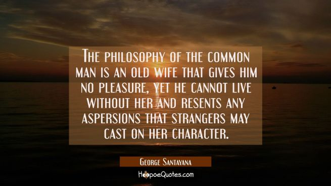 The philosophy of the common man is an old wife that gives him no pleasure yet he cannot live witho