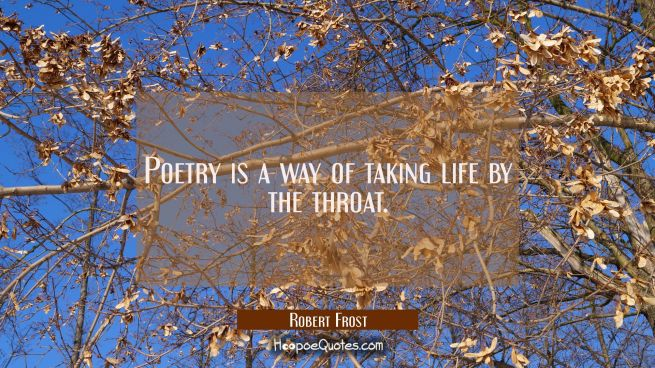 Poetry is a way of taking life by the throat.